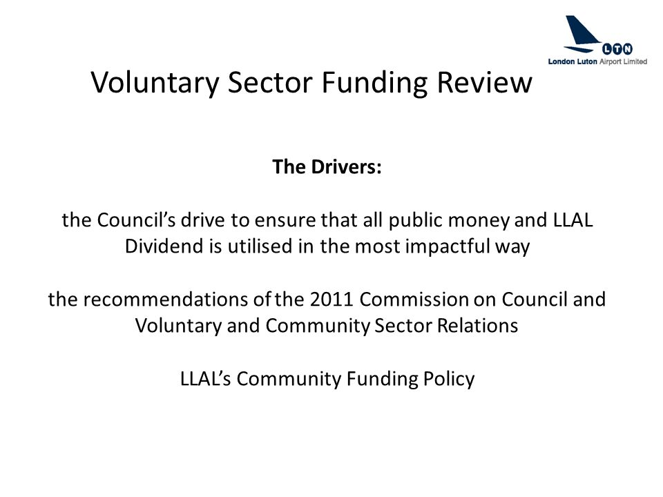The Drivers: the Council's drive to ensure that all public money and LLAL Dividend is utilised in the most impactful way the recommendations of the 2011 Commission on Council and Voluntary and Community Sector Relations LLAL's Community Funding Policy Voluntary Sector Funding Review