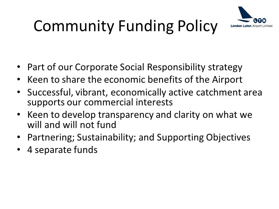 Community Funding Policy Part of our Corporate Social Responsibility strategy Keen to share the economic benefits of the Airport Successful, vibrant, economically active catchment area supports our commercial interests Keen to develop transparency and clarity on what we will and will not fund Partnering; Sustainability; and Supporting Objectives 4 separate funds
