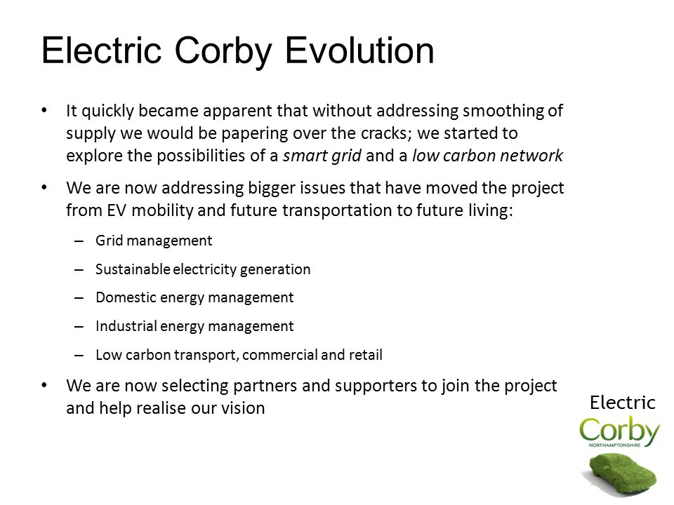 Electric Corby Evolution It quickly became apparent that without addressing smoothing of supply we would be papering over the cracks; we started to explore the possibilities of a smart grid and a low carbon network We are now addressing bigger issues that have moved the project from EV mobility and future transportation to future living: – Grid management – Sustainable electricity generation – Domestic energy management – Industrial energy management – Low carbon transport, commercial and retail We are now selecting partners and supporters to join the project and help realise our vision Electric