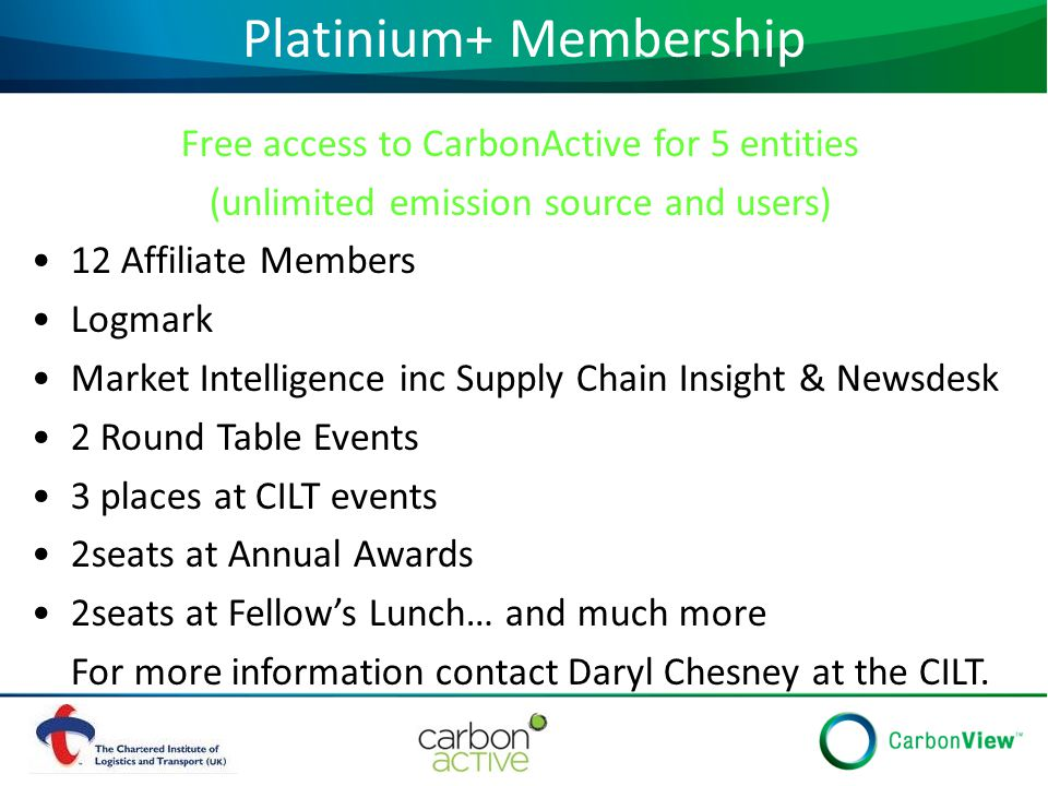 Platinium+ Membership Free access to CarbonActive for 5 entities (unlimited emission source and users) 12 Affiliate Members Logmark Market Intelligence inc Supply Chain Insight & Newsdesk 2 Round Table Events 3 places at CILT events 2seats at Annual Awards 2seats at Fellow's Lunch… and much more For more information contact Daryl Chesney at the CILT.