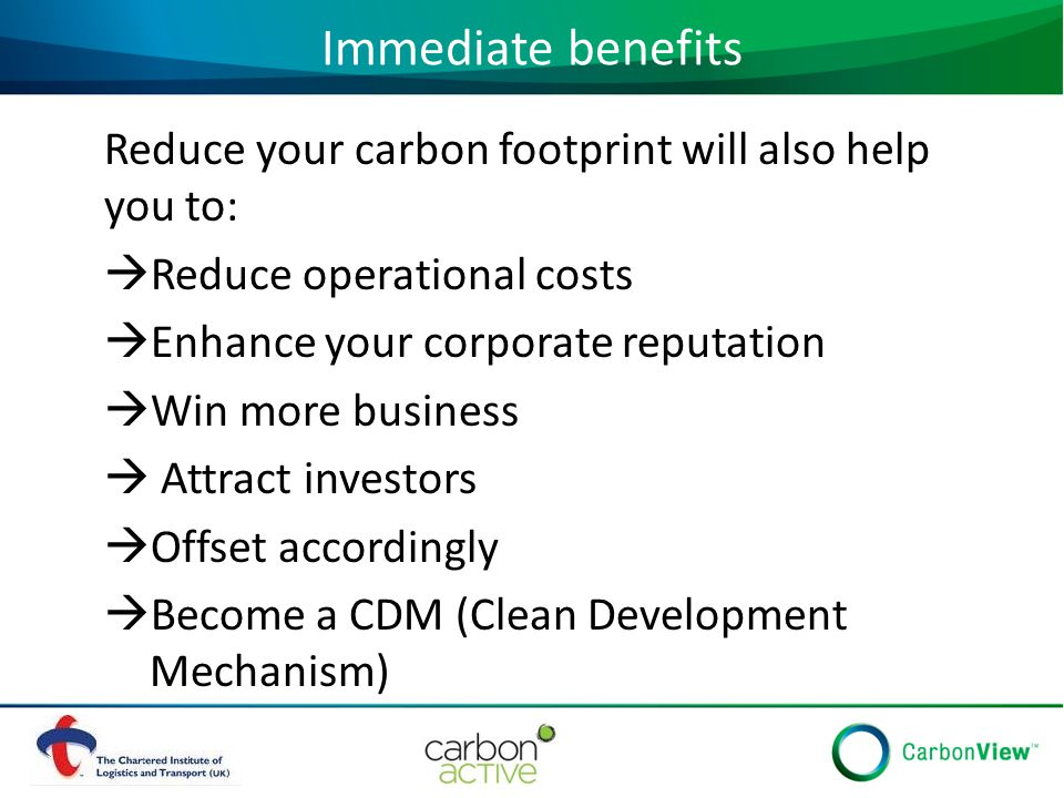 Immediate benefits Reduce your carbon footprint will also help you to:  Reduce operational costs  Enhance your corporate reputation  Win more business  Attract investors  Offset accordingly  Become a CDM (Clean Development Mechanism)