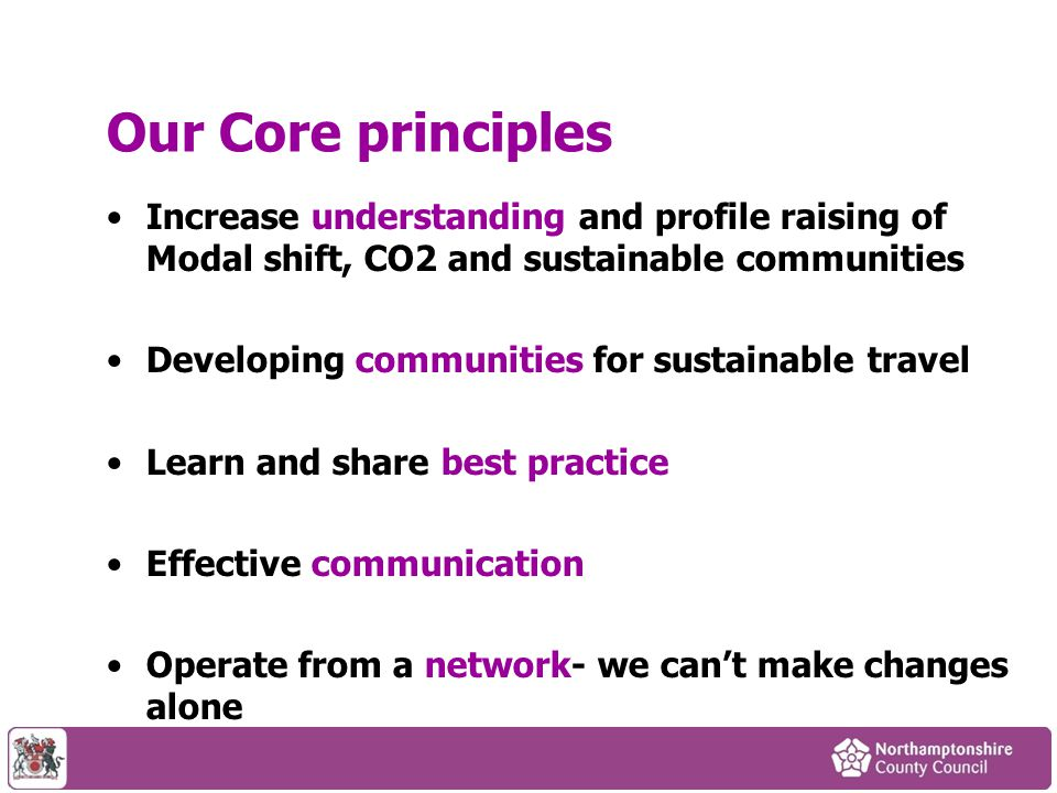 Our Core principles Increase understanding and profile raising of Modal shift, CO2 and sustainable communities Developing communities for sustainable travel Learn and share best practice Effective communication Operate from a network- we can't make changes alone