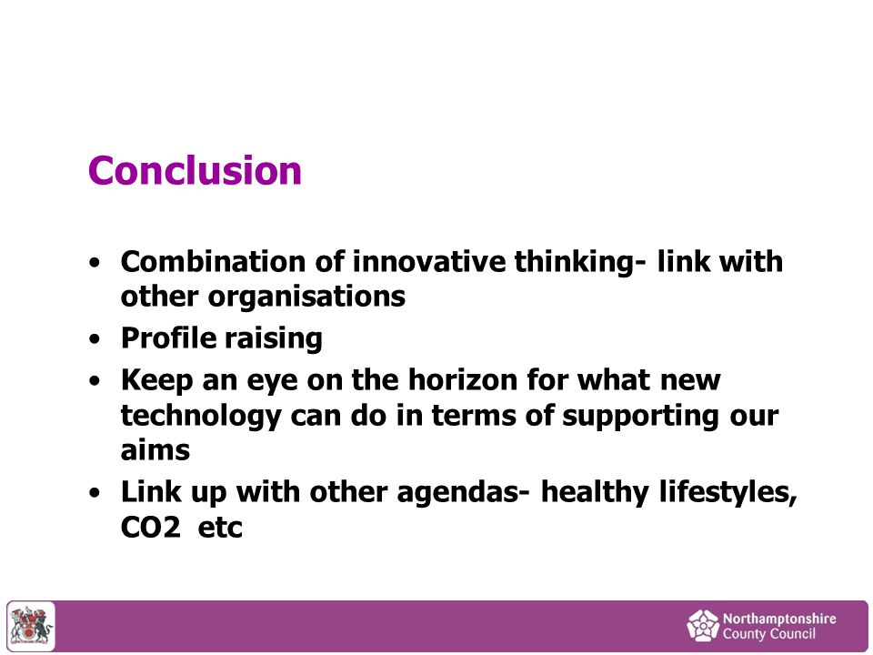 Conclusion Combination of innovative thinking- link with other organisations Profile raising Keep an eye on the horizon for what new technology can do in terms of supporting our aims Link up with other agendas- healthy lifestyles, CO2 etc