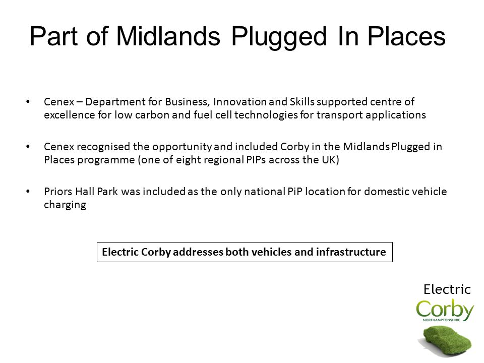 Part of Midlands Plugged In Places Cenex – Department for Business, Innovation and Skills supported centre of excellence for low carbon and fuel cell technologies for transport applications Cenex recognised the opportunity and included Corby in the Midlands Plugged in Places programme (one of eight regional PIPs across the UK) Priors Hall Park was included as the only national PiP location for domestic vehicle charging Electric Corby addresses both vehicles and infrastructure Electric