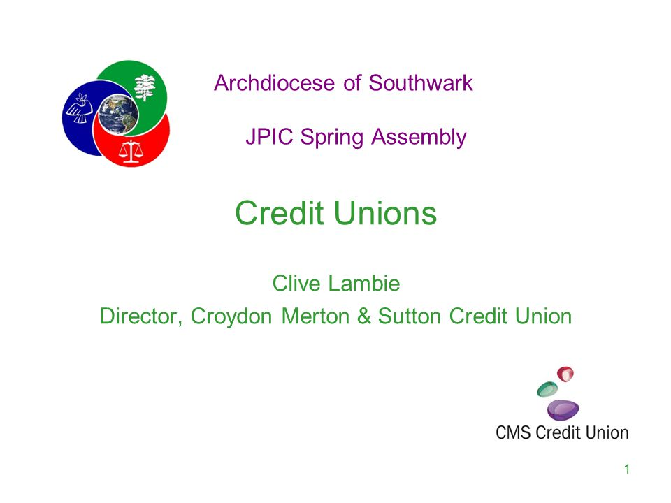 Archdiocese of Southwark JPIC Spring Assembly Credit Unions Clive Lambie Director, Croydon Merton & Sutton Credit Union 1