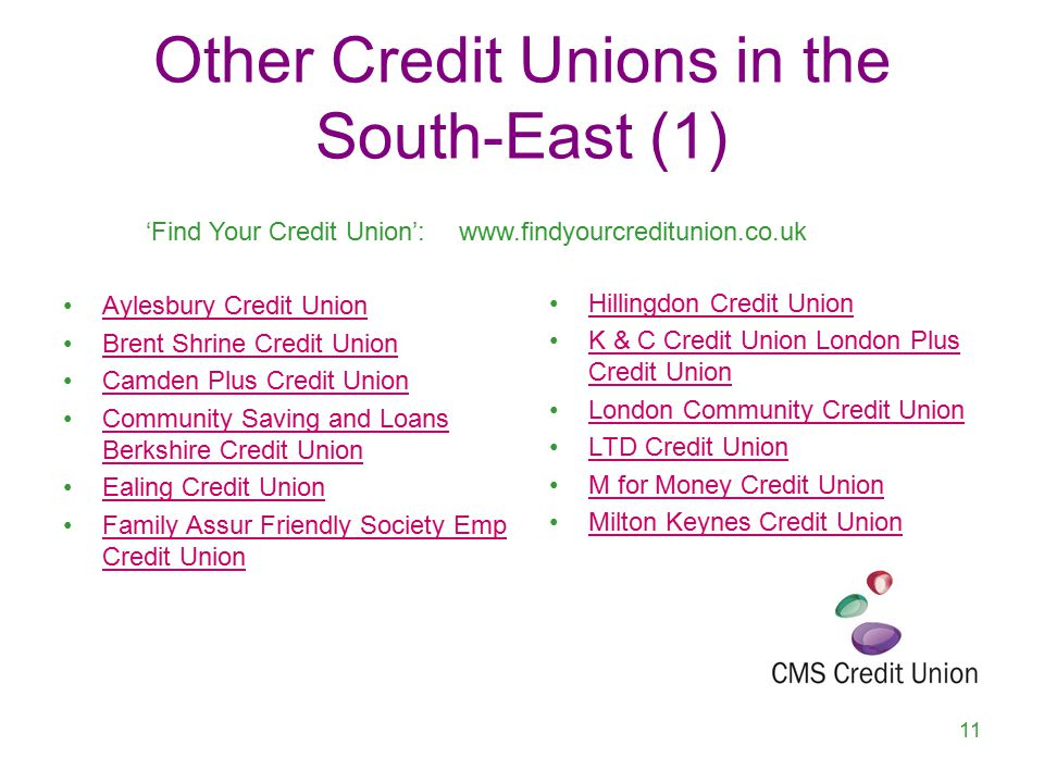 Other Credit Unions in the South-East (1) Aylesbury Credit Union Brent Shrine Credit Union Camden Plus Credit Union Community Saving and Loans Berkshire Credit UnionCommunity Saving and Loans Berkshire Credit Union Ealing Credit Union Family Assur Friendly Society Emp Credit UnionFamily Assur Friendly Society Emp Credit Union 11 Hillingdon Credit Union K & C Credit Union London Plus Credit UnionK & C Credit Union London Plus Credit Union London Community Credit Union LTD Credit Union M for Money Credit Union Milton Keynes Credit Union 'Find Your Credit Union':www.findyourcreditunion.co.uk