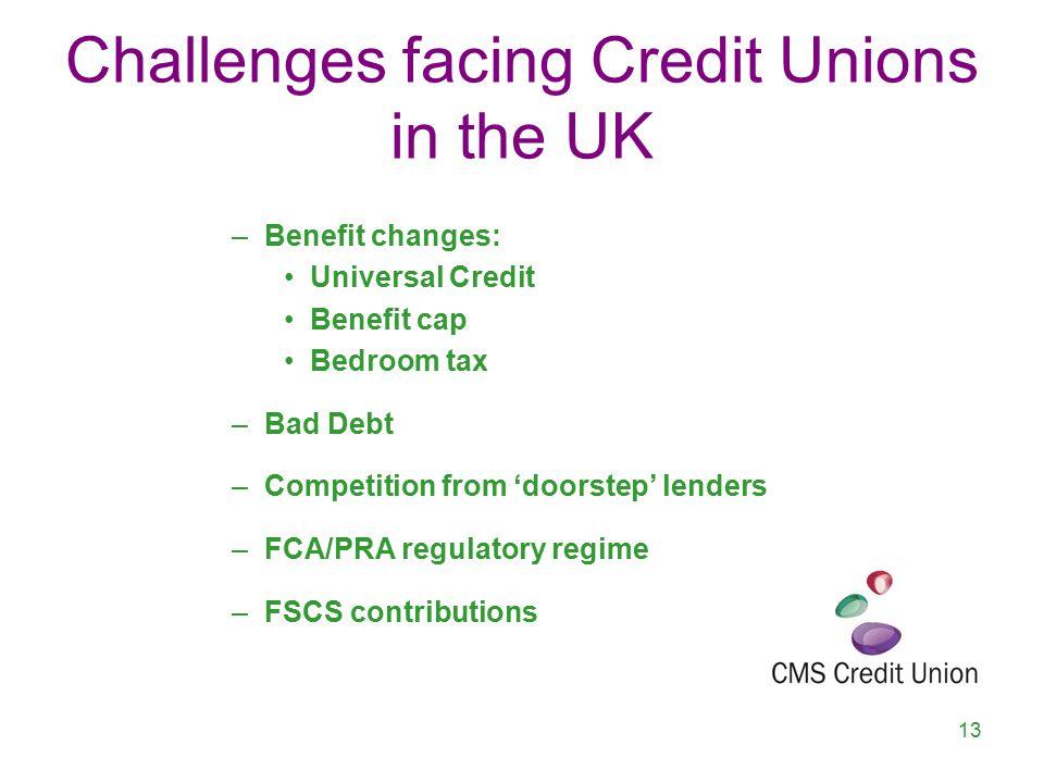 Challenges facing Credit Unions in the UK –Benefit changes: Universal Credit Benefit cap Bedroom tax –Bad Debt –Competition from 'doorstep' lenders –FCA/PRA regulatory regime –FSCS contributions 13