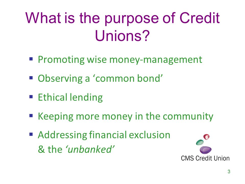 What is the purpose of Credit Unions?  Promoting wise money-management  Observing a 'common bond'  Ethical lending  Keeping more money in the comm