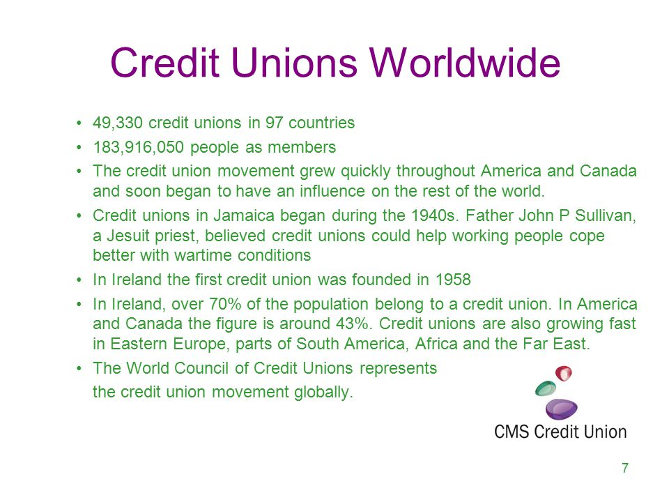 Credit Unions Worldwide 49,330 credit unions in 97 countries 183,916,050 people as members The credit union movement grew quickly throughout America and Canada and soon began to have an influence on the rest of the world.