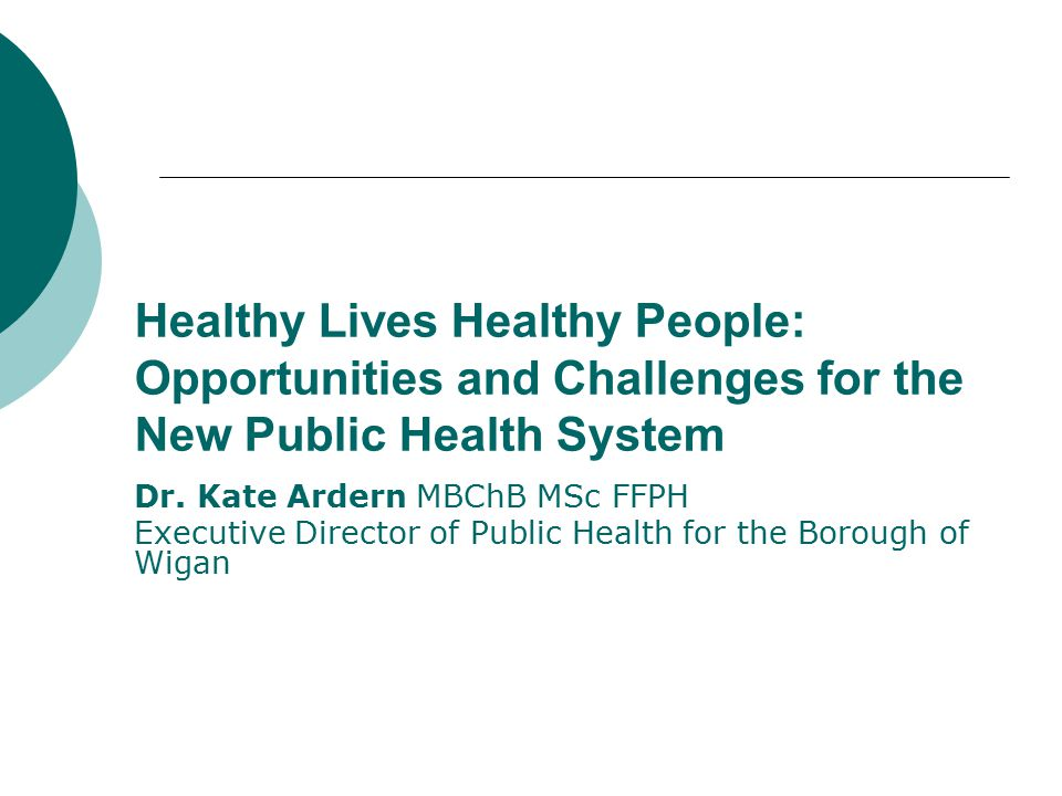 Healthy Lives Healthy People: Opportunities and Challenges for the New Public Health System Dr. Kate Ardern MBChB MSc FFPH Executive Director of Publi