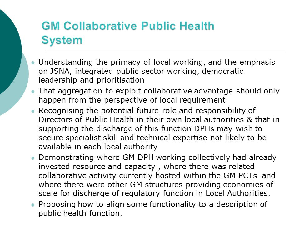 Understanding the primacy of local working, and the emphasis on JSNA, integrated public sector working, democratic leadership and prioritisation That aggregation to exploit collaborative advantage should only happen from the perspective of local requirement Recognising the potential future role and responsibility of Directors of Public Health in their own local authorities & that in supporting the discharge of this function DPHs may wish to secure specialist skill and technical expertise not likely to be available in each local authority Demonstrating where GM DPH working collectively had already invested resource and capacity, where there was related collaborative activity currently hosted within the GM PCTs and where there were other GM structures providing economies of scale for discharge of regulatory function in Local Authorities.