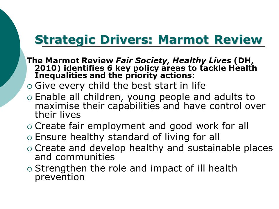 Strategic Drivers: Marmot Review The Marmot Review Fair Society, Healthy Lives (DH, 2010) identifies 6 key policy areas to tackle Health Inequalities and the priority actions:  Give every child the best start in life  Enable all children, young people and adults to maximise their capabilities and have control over their lives  Create fair employment and good work for all  Ensure healthy standard of living for all  Create and develop healthy and sustainable places and communities  Strengthen the role and impact of ill health prevention