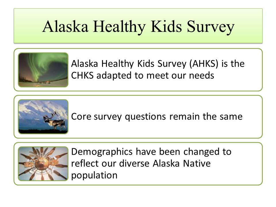 Alaska Healthy Kids Survey Alaska Healthy Kids Survey (AHKS) is the CHKS adapted to meet our needs Core survey questions remain the same Demographics have been changed to reflect our diverse Alaska Native population