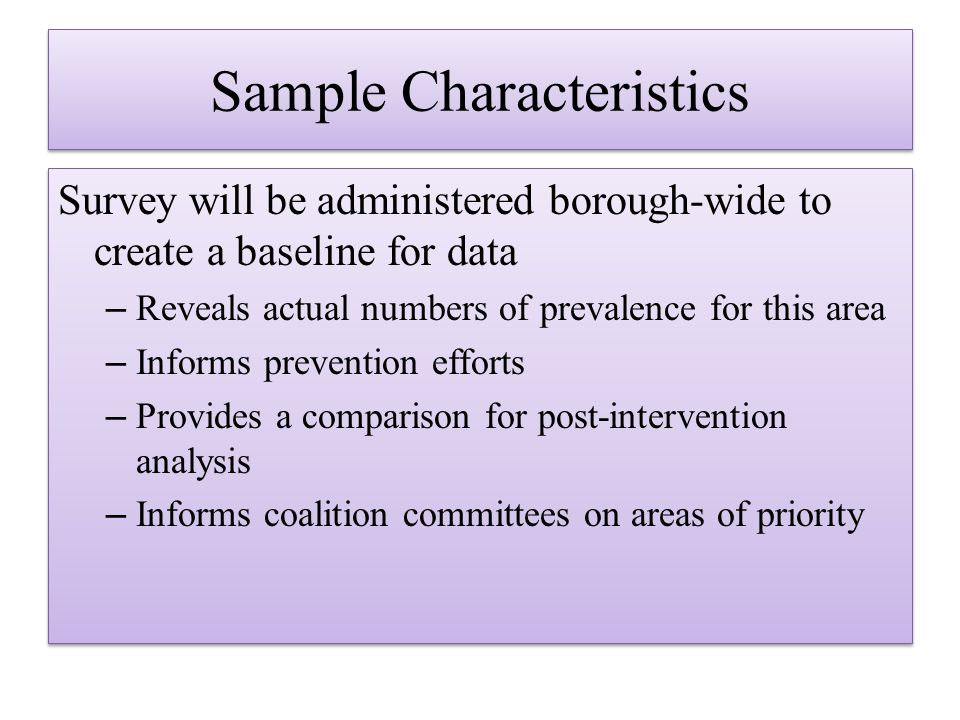 Sample Characteristics Survey will be administered borough-wide to create a baseline for data –Reveals actual numbers of prevalence for this area –Informs prevention efforts –Provides a comparison for post-intervention analysis –Informs coalition committees on areas of priority Survey will be administered borough-wide to create a baseline for data –Reveals actual numbers of prevalence for this area –Informs prevention efforts –Provides a comparison for post-intervention analysis –Informs coalition committees on areas of priority