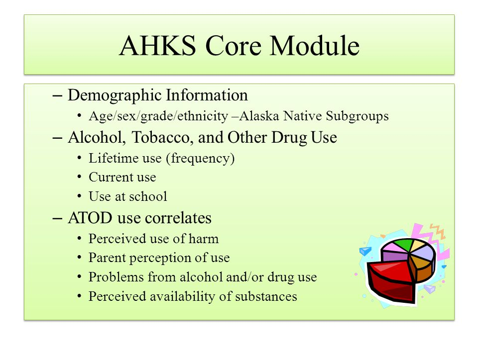 AHKS Core Module –Demographic Information Age/sex/grade/ethnicity –Alaska Native Subgroups –Alcohol, Tobacco, and Other Drug Use Lifetime use (frequen