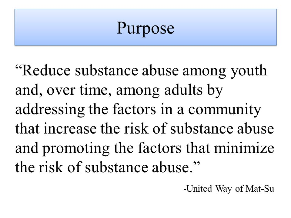 Reduce substance abuse among youth and, over time, among adults by addressing the factors in a community that increase the risk of substance abuse and promoting the factors that minimize the risk of substance abuse. -United Way of Mat-Su Purpose
