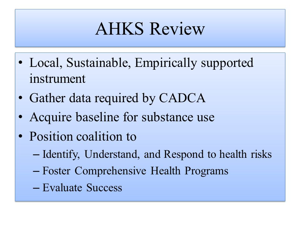 AHKS Review Local, Sustainable, Empirically supported instrument Gather data required by CADCA Acquire baseline for substance use Position coalition t
