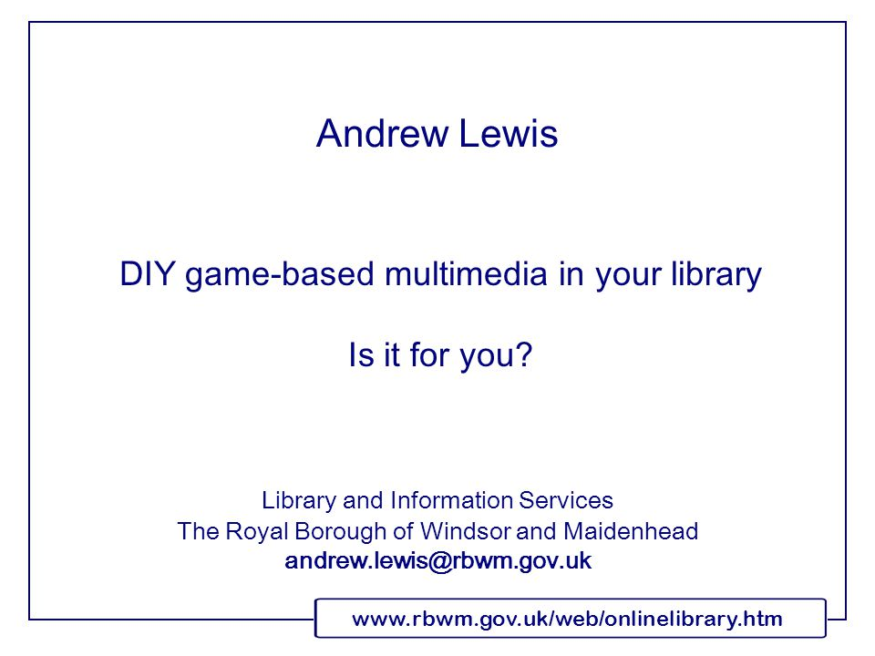 www.rbwm.gov.uk/web/onlinelibrary.htm DIY game-based multimedia in your library Is it for you.