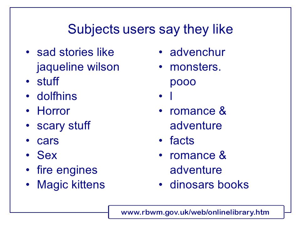www.rbwm.gov.uk/web/onlinelibrary.htm Subjects users say they like sad stories like jaqueline wilson stuff dolfhins Horror scary stuff cars Sex fire engines Magic kittens advenchur monsters.