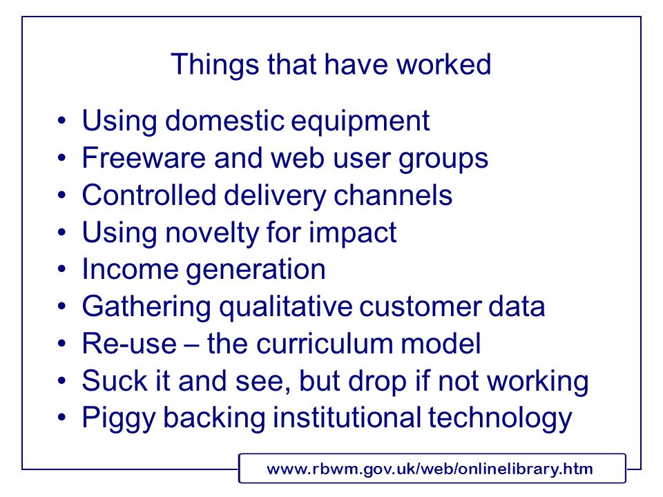 www.rbwm.gov.uk/web/onlinelibrary.htm Things that have worked Using domestic equipment Freeware and web user groups Controlled delivery channels Using novelty for impact Income generation Gathering qualitative customer data Re-use – the curriculum model Suck it and see, but drop if not working Piggy backing institutional technology