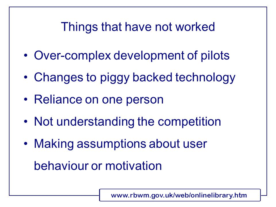 www.rbwm.gov.uk/web/onlinelibrary.htm Things that have not worked Over-complex development of pilots Changes to piggy backed technology Reliance on one person Not understanding the competition Making assumptions about user behaviour or motivation