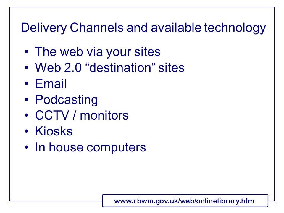 www.rbwm.gov.uk/web/onlinelibrary.htm Delivery Channels and available technology The web via your sites Web 2.0 destination sites Email Podcasting CCTV / monitors Kiosks In house computers