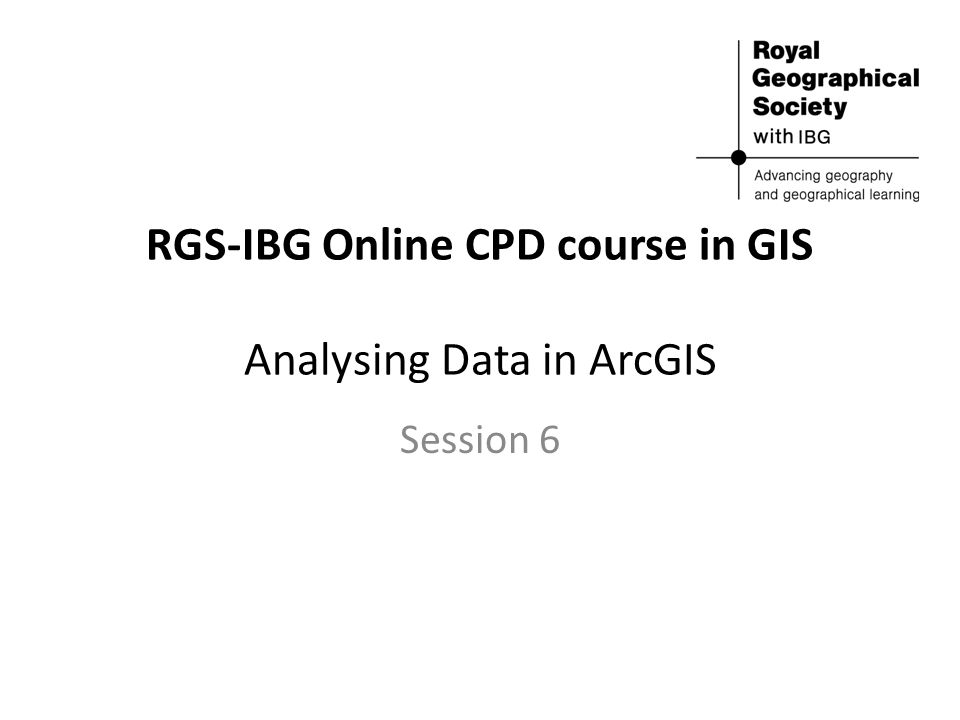 RGS-IBG Online CPD course in GIS Analysing Data in ArcGIS Session 6