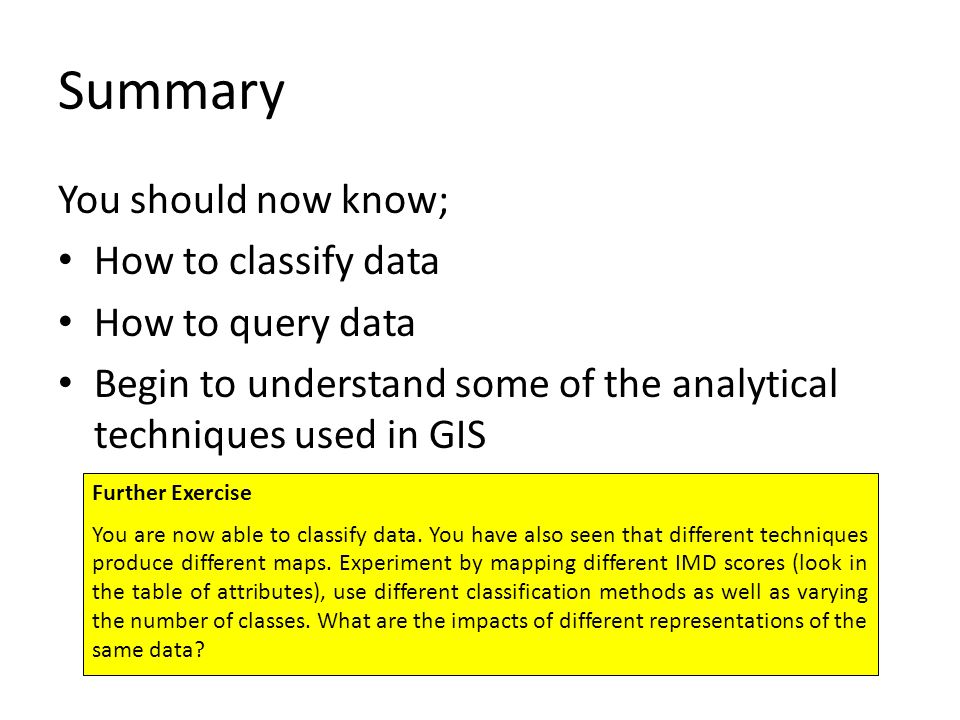 Summary You should now know; How to classify data How to query data Begin to understand some of the analytical techniques used in GIS Further Exercise You are now able to classify data.