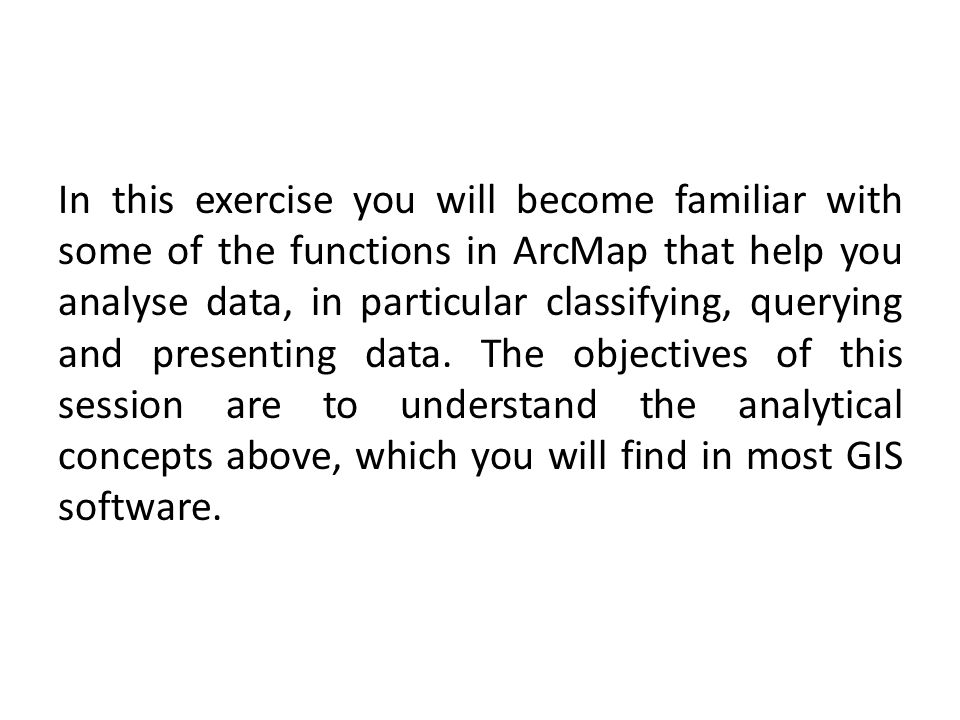 In this exercise you will become familiar with some of the functions in ArcMap that help you analyse data, in particular classifying, querying and pre