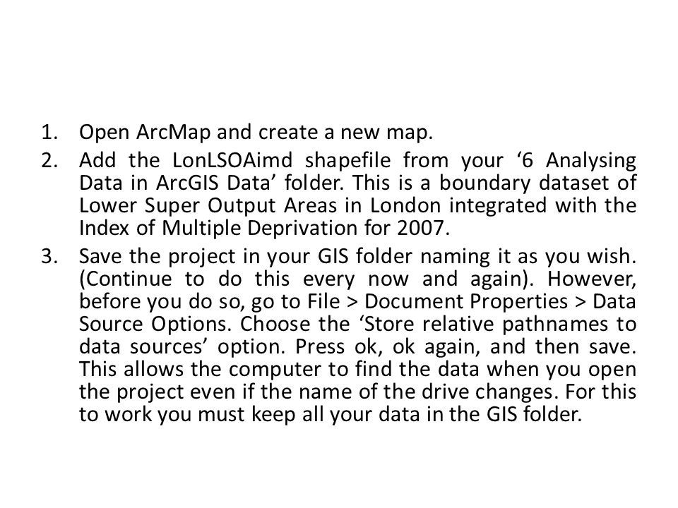 1.Open ArcMap and create a new map. 2.Add the LonLSOAimd shapefile from your '6 Analysing Data in ArcGIS Data' folder. This is a boundary dataset of L