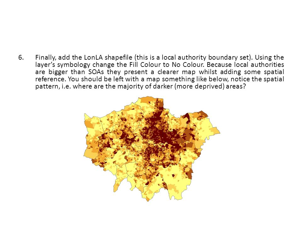 6.Finally, add the LonLA shapefile (this is a local authority boundary set). Using the layer's symbology change the Fill Colour to No Colour. Because