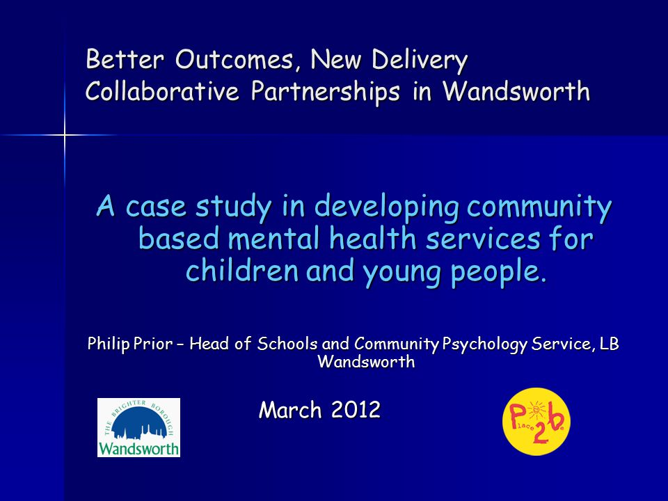 Better Outcomes, New Delivery Collaborative Partnerships in Wandsworth A case study in developing community based mental health services for children and young people.
