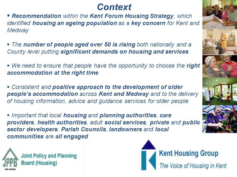  Recommendation within the Kent Forum Housing Strategy, which identified housing an ageing population as a key concern for Kent and Medway  The number of people aged over 50 is rising both nationally and a County level putting significant demands on housing and services  We need to ensure that people have the opportunity to choose the right accommodation at the right time  Consistent and positive approach to the development of older people's accommodation across Kent and Medway and to the delivery of housing information, advice and guidance services for older people  Important that local housing and planning authorities, care providers, health authorities, adult social services, private and public sector developers, Parish Councils, landowners and local communities are all engaged Context