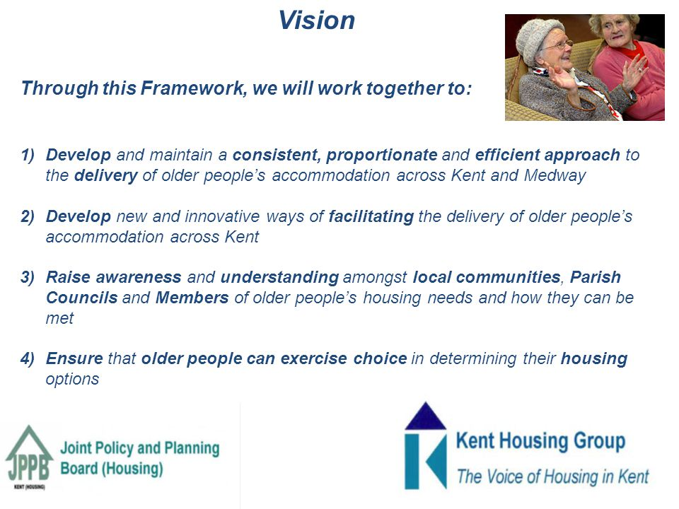Through this Framework, we will work together to: 1)Develop and maintain a consistent, proportionate and efficient approach to the delivery of older people's accommodation across Kent and Medway 2) Develop new and innovative ways of facilitating the delivery of older people's accommodation across Kent 3) Raise awareness and understanding amongst local communities, Parish Councils and Members of older people's housing needs and how they can be met 4) Ensure that older people can exercise choice in determining their housing options Vision