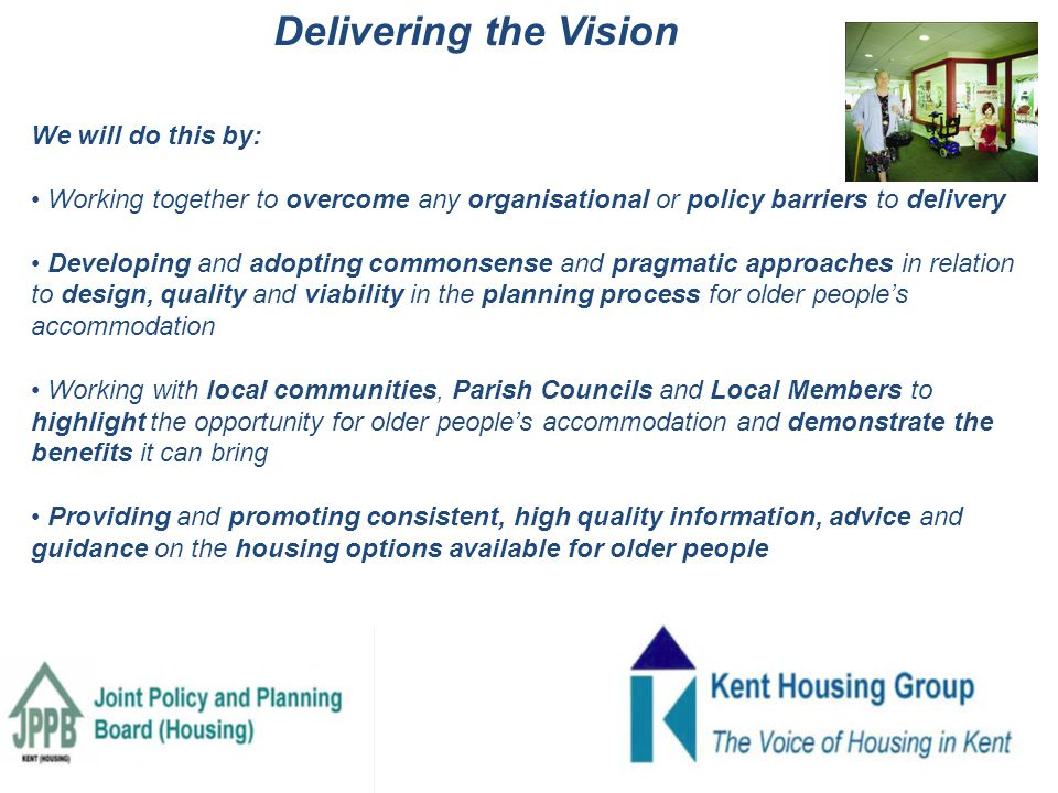 We will do this by: Working together to overcome any organisational or policy barriers to delivery Developing and adopting commonsense and pragmatic approaches in relation to design, quality and viability in the planning process for older people's accommodation Working with local communities, Parish Councils and Local Members to highlight the opportunity for older people's accommodation and demonstrate the benefits it can bring Providing and promoting consistent, high quality information, advice and guidance on the housing options available for older people Delivering the Vision