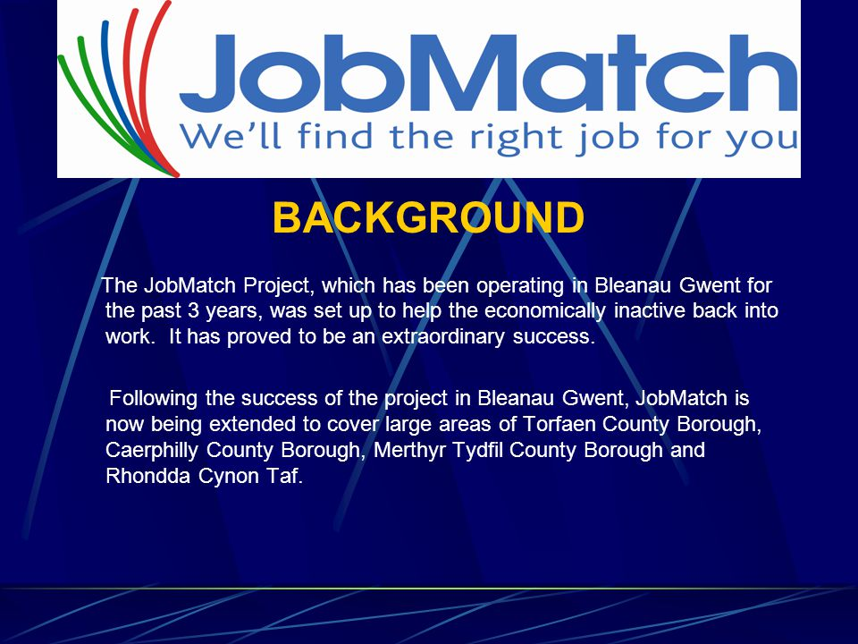 BACKGROUND The JobMatch Project, which has been operating in Bleanau Gwent for the past 3 years, was set up to help the economically inactive back into work.