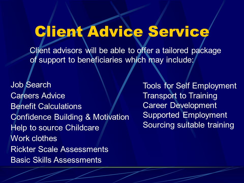 Client Advice Service Client advisors will be able to offer a tailored package of support to beneficiaries which may include: Job Search Careers Advice Benefit Calculations Confidence Building & Motivation Help to source Childcare Work clothes Rickter Scale Assessments Basic Skills Assessments Tools for Self Employment Transport to Training Career Development Supported Employment Sourcing suitable training