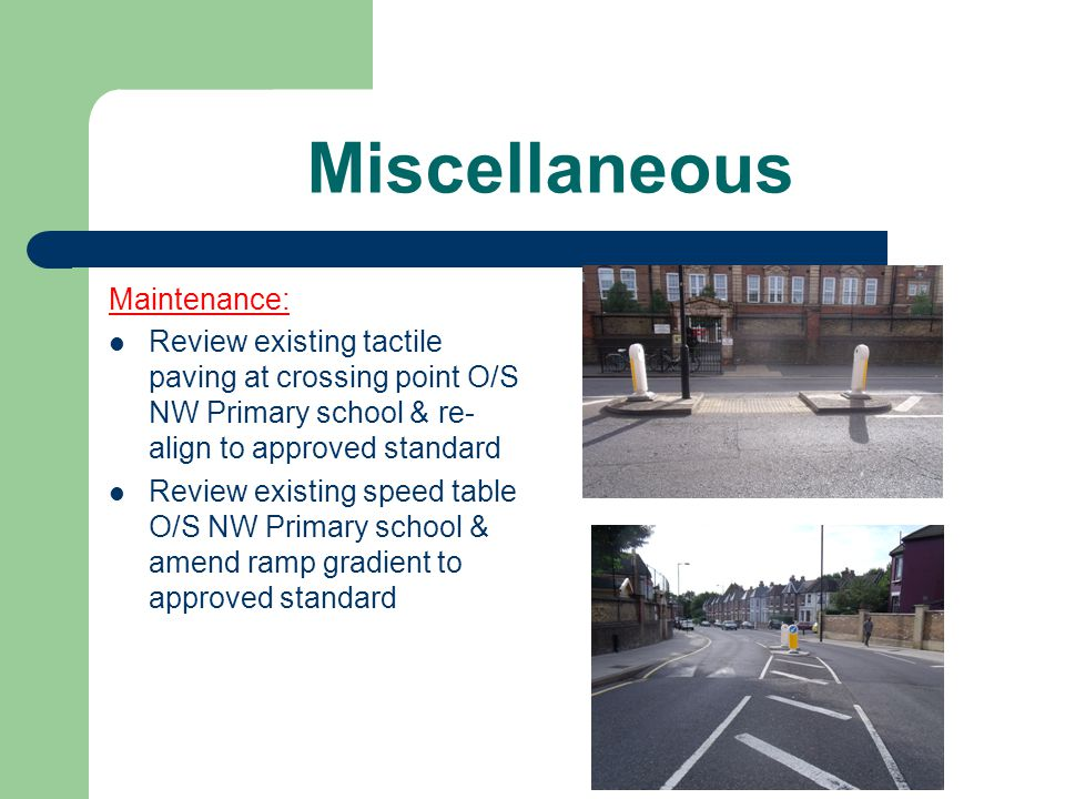 Miscellaneous Maintenance: Review existing tactile paving at crossing point O/S NW Primary school & re- align to approved standard Review existing speed table O/S NW Primary school & amend ramp gradient to approved standard