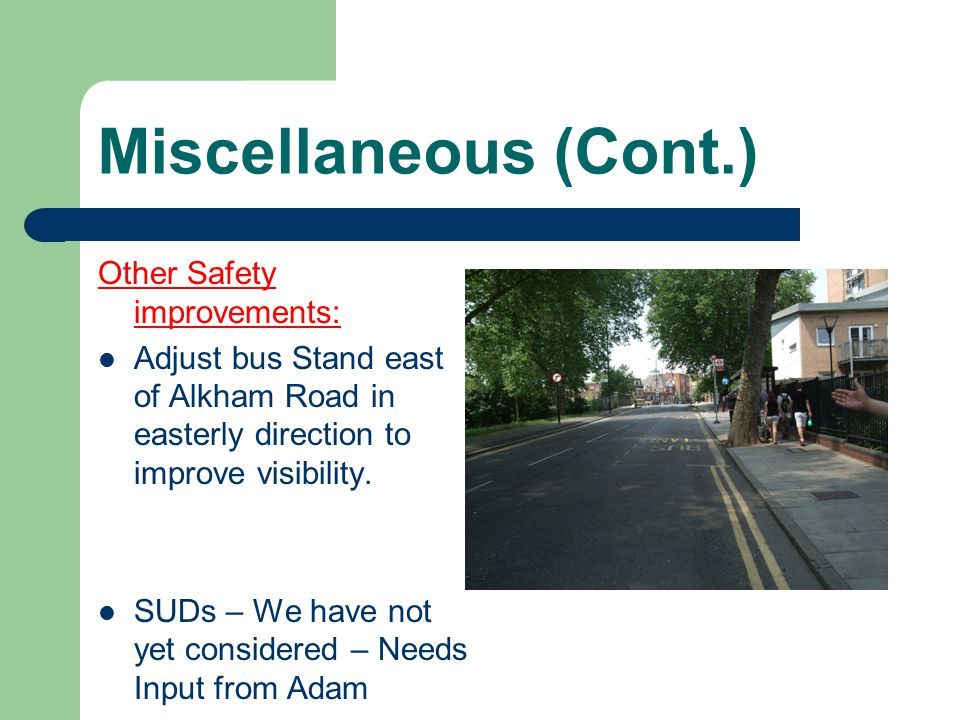 Miscellaneous (Cont.) Other Safety improvements: Adjust bus Stand east of Alkham Road in easterly direction to improve visibility.