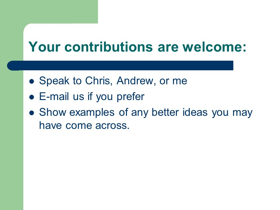 Your contributions are welcome: Speak to Chris, Andrew, or me E-mail us if you prefer Show examples of any better ideas you may have come across.