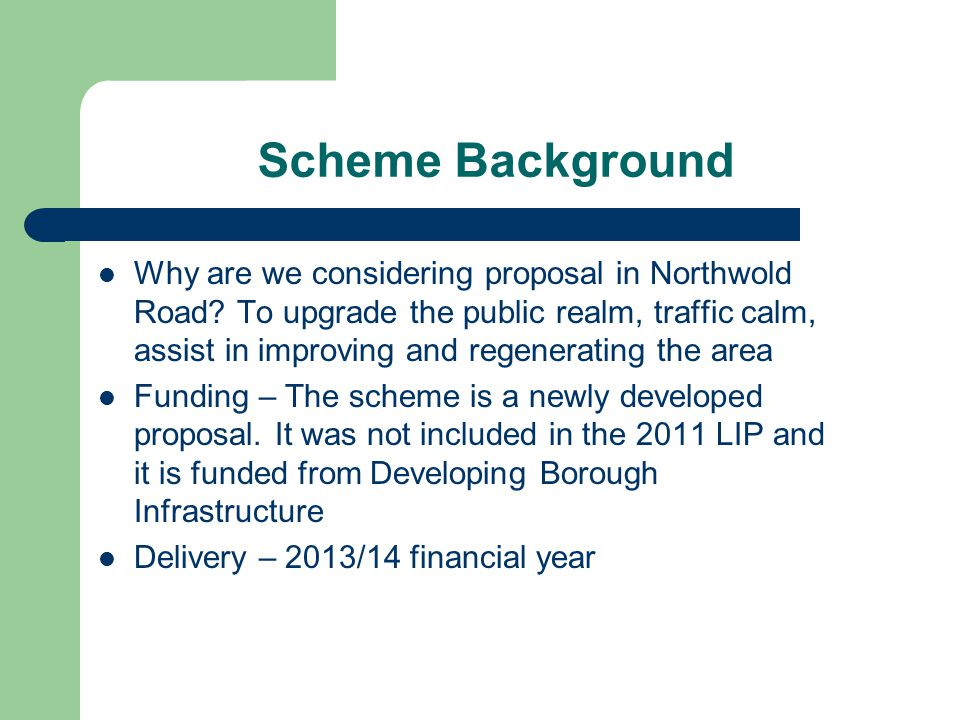 Scheme Background Why are we considering proposal in Northwold Road? To upgrade the public realm, traffic calm, assist in improving and regenerating t