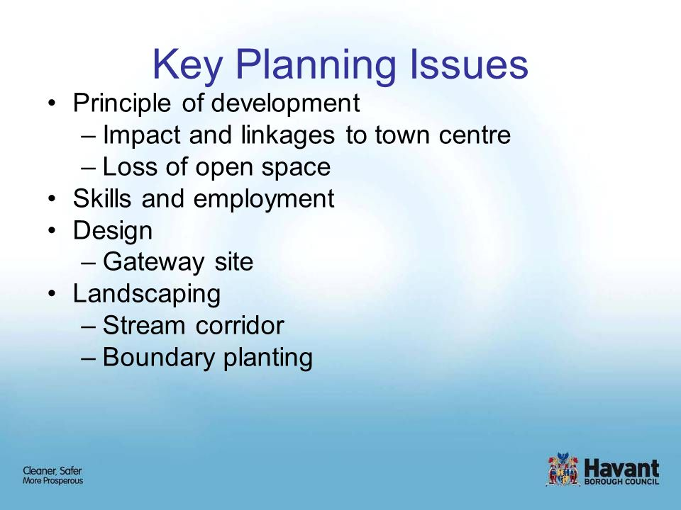 Key Planning Issues Principle of development –Impact and linkages to town centre –Loss of open space Skills and employment Design –Gateway site Landscaping –Stream corridor –Boundary planting