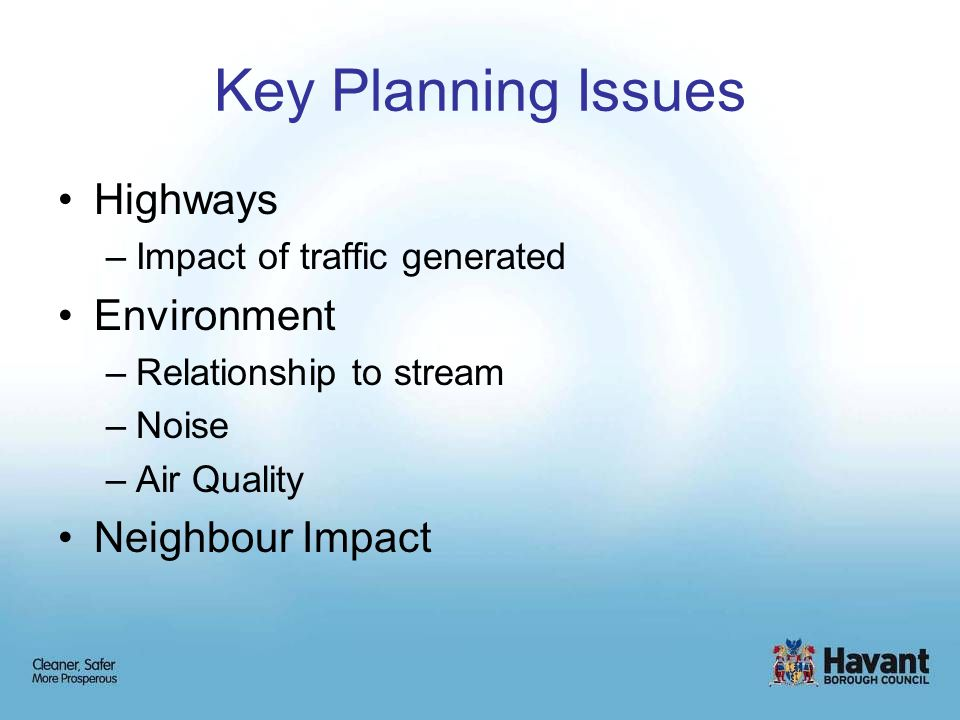 Key Planning Issues Highways –Impact of traffic generated Environment –Relationship to stream –Noise –Air Quality Neighbour Impact