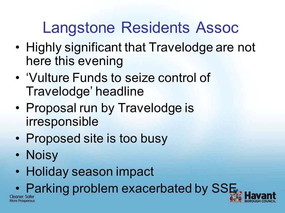 Langstone Residents Assoc Highly significant that Travelodge are not here this evening 'Vulture Funds to seize control of Travelodge' headline Proposal run by Travelodge is irresponsible Proposed site is too busy Noisy Holiday season impact Parking problem exacerbated by SSE