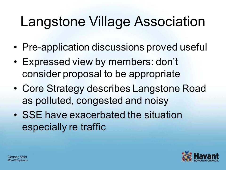 Langstone Village Association Pre-application discussions proved useful Expressed view by members: don't consider proposal to be appropriate Core Strategy describes Langstone Road as polluted, congested and noisy SSE have exacerbated the situation especially re traffic