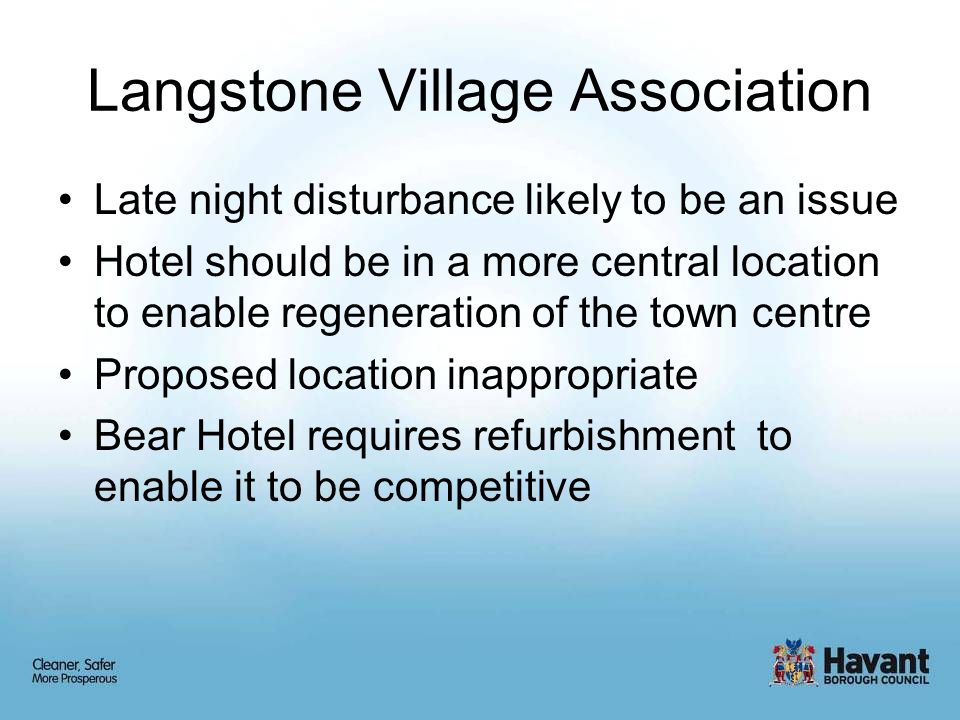 Langstone Village Association Late night disturbance likely to be an issue Hotel should be in a more central location to enable regeneration of the town centre Proposed location inappropriate Bear Hotel requires refurbishment to enable it to be competitive