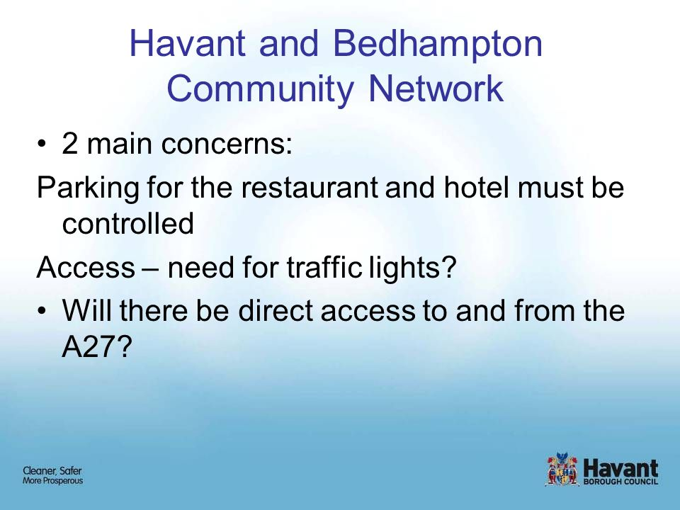 Havant and Bedhampton Community Network 2 main concerns: Parking for the restaurant and hotel must be controlled Access – need for traffic lights.