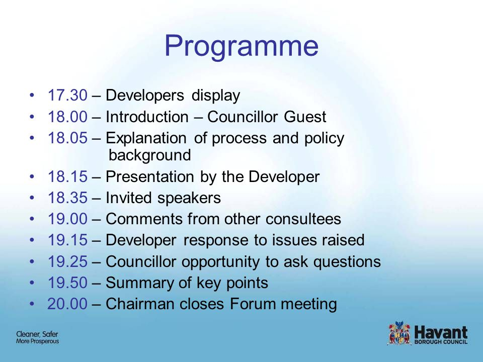 Programme 17.30 – Developers display 18.00 – Introduction – Councillor Guest 18.05 – Explanation of process and policy background 18.15 – Presentation by the Developer 18.35 – Invited speakers 19.00 – Comments from other consultees 19.15 – Developer response to issues raised 19.25 – Councillor opportunity to ask questions 19.50 – Summary of key points 20.00 – Chairman closes Forum meeting