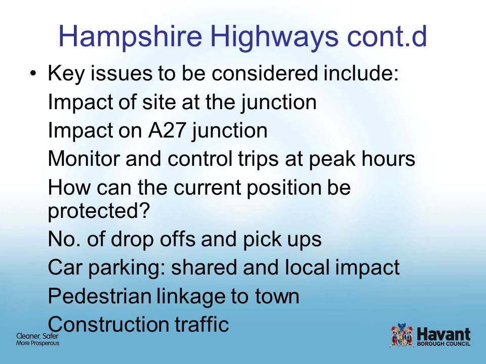 Hampshire Highways cont.d Key issues to be considered include: Impact of site at the junction Impact on A27 junction Monitor and control trips at peak hours How can the current position be protected.