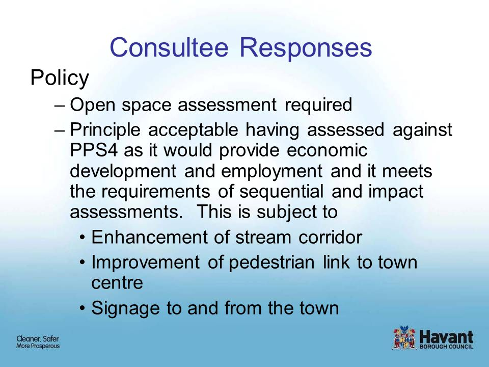Consultee Responses Policy –Open space assessment required –Principle acceptable having assessed against PPS4 as it would provide economic development and employment and it meets the requirements of sequential and impact assessments.